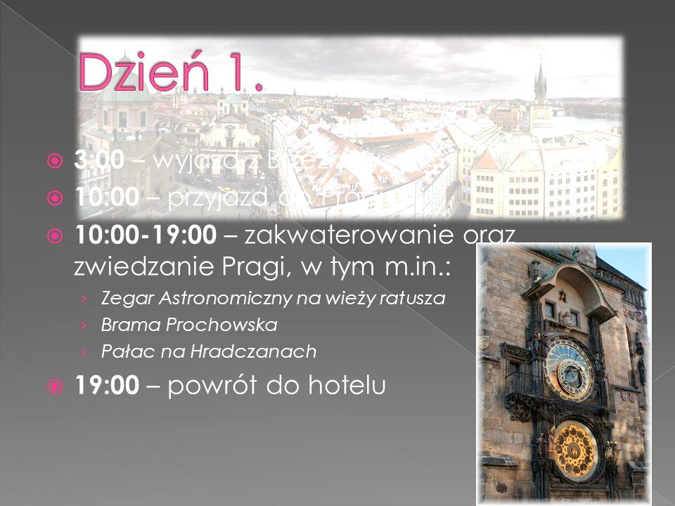  3:00 – wyjazd z Brzeźnicy  10:00 – przyjazd do Pragi  10:00-19:00 – zakwaterowanie oraz zwiedzanie Pragi, w tym m.in.: › Zegar Astronomiczny na wieży ratusza › Brama Prochowska › Pałac na Hradczanach  19:00 – powrót do hotelu