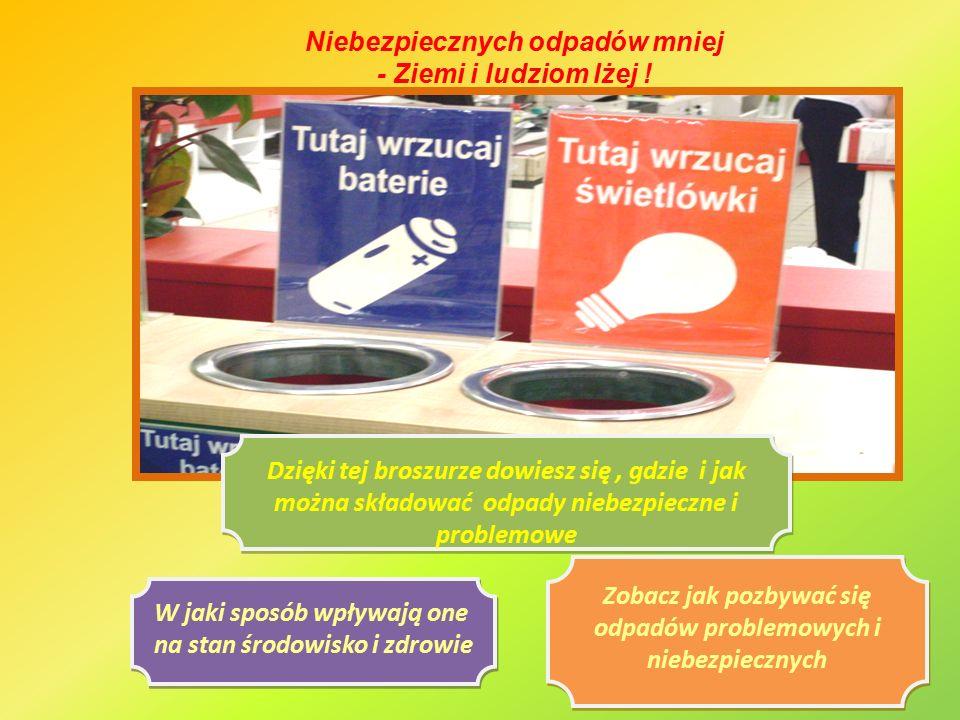 Zobacz jak pozbywać się odpadów problemowych i niebezpiecznych W jaki sposób wpływają one na stan środowisko i zdrowie Dzięki tej broszurze dowiesz się, gdzie i jak można składować odpady niebezpieczne i problemowe Niebezpiecznych odpadów mniej - Ziemi i ludziom lżej !