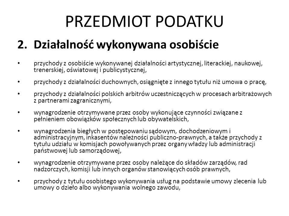 PRZEDMIOT PODATKU 2.Działalność wykonywana osobiście przychody z osobiście wykonywanej działalności artystycznej, literackiej, naukowej, trenerskiej, oświatowej i publicystycznej, przychody z działalności duchownych, osiągnięte z innego tytułu niż umowa o pracę, przychody z działalności polskich arbitrów uczestniczących w procesach arbitrażowych z partnerami zagranicznymi, wynagrodzenie otrzymywane przez osoby wykonujące czynności związane z pełnieniem obowiązków społecznych lub obywatelskich, wynagrodzenia biegłych w postępowaniu sądowym, dochodzeniowym i administracyjnym, inkasentów należności publiczno-prawnych, a także przychody z tytułu udziału w komisjach powoływanych przez organy władzy lub administracji państwowej lub samorządowej, wynagrodzenie otrzymywane przez osoby należące do składów zarządów, rad nadzorczych, komisji lub innych organów stanowiących osób prawnych, przychody z tytułu osobistego wykonywania usług na podstawie umowy zlecenia lub umowy o dzieło albo wykonywania wolnego zawodu,