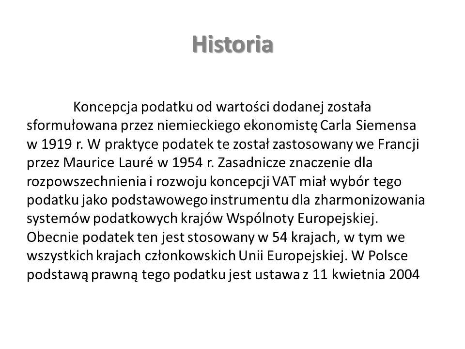 Historia Koncepcja podatku od wartości dodanej została sformułowana przez niemieckiego ekonomistę Carla Siemensa w 1919 r.