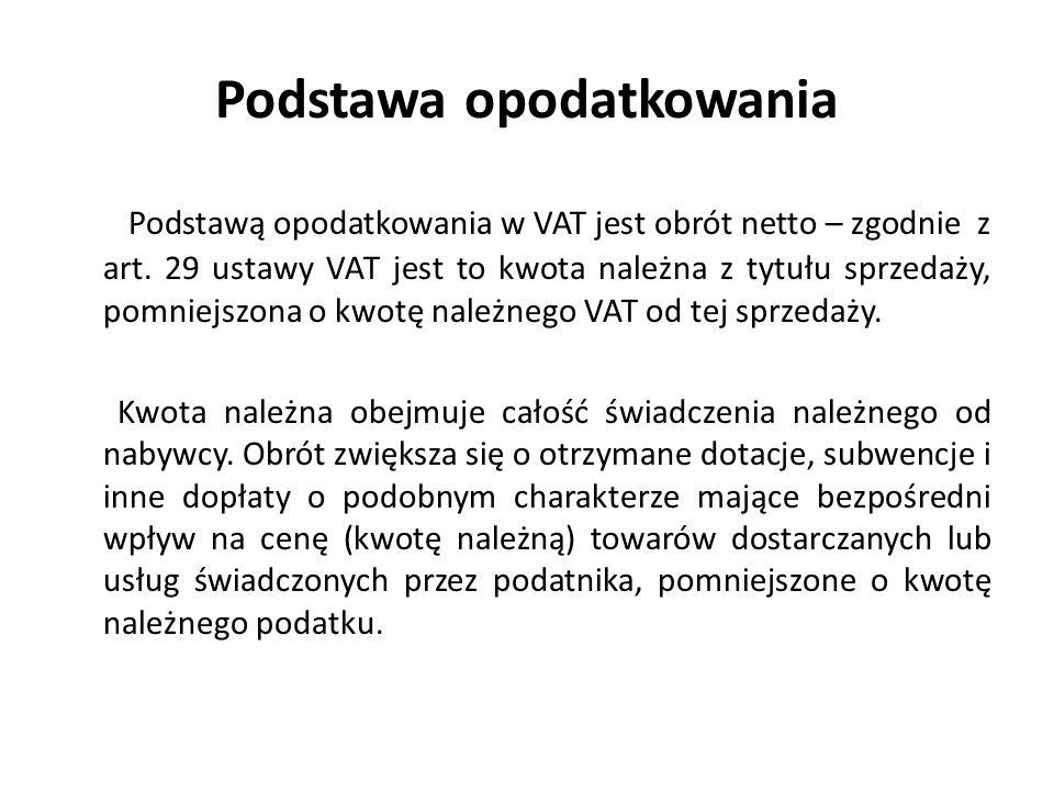 Podstawa opodatkowania Podstawą opodatkowania w VAT jest obrót netto – zgodnie z art.