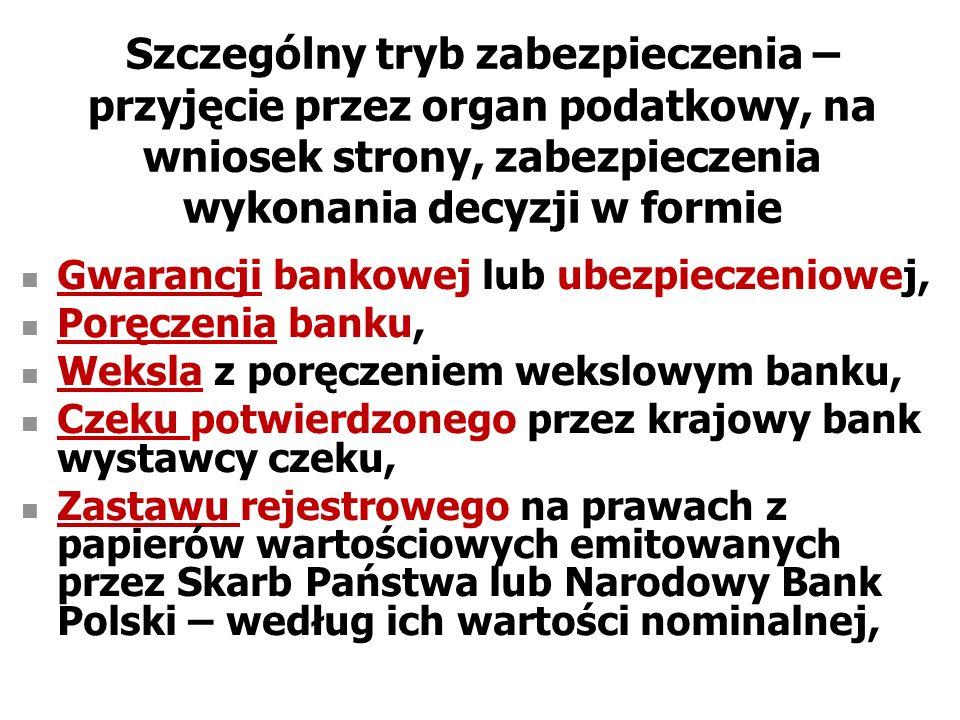Szczególny tryb zabezpieczenia – przyjęcie przez organ podatkowy, na wniosek strony, zabezpieczenia wykonania decyzji w formie Gwarancji bankowej lub ubezpieczeniowej, Poręczenia banku, Weksla z poręczeniem wekslowym banku, Czeku potwierdzonego przez krajowy bank wystawcy czeku, Zastawu rejestrowego na prawach z papierów wartościowych emitowanych przez Skarb Państwa lub Narodowy Bank Polski – według ich wartości nominalnej,