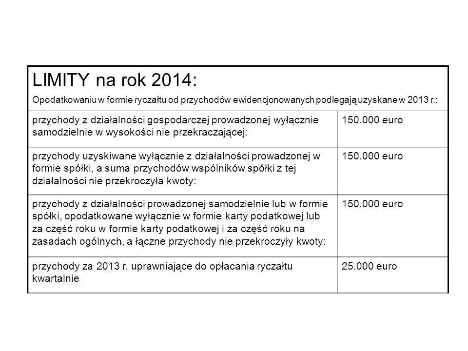 LIMITY na rok 2014: Opodatkowaniu w formie ryczałtu od przychodów ewidencjonowanych podlegają uzyskane w 2013 r.: przychody z działalności gospodarczej prowadzonej wyłącznie samodzielnie w wysokości nie przekraczającej: 150.000 euro przychody uzyskiwane wyłącznie z działalności prowadzonej w formie spółki, a suma przychodów wspólników spółki z tej działalności nie przekroczyła kwoty: 150.000 euro przychody z działalności prowadzonej samodzielnie lub w formie spółki, opodatkowane wyłącznie w formie karty podatkowej lub za część roku w formie karty podatkowej i za część roku na zasadach ogólnych, a łączne przychody nie przekroczyły kwoty: 150.000 euro przychody za 2013 r.