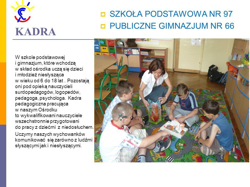 KADRA  SZKOŁA PODSTAWOWA NR 97  PUBLICZNE GIMNAZJUM NR 66 W szkole podstawowej i gimnazjum, które wchodzą w skład ośrodka uczą się dzieci i młodzież niesłysząca w wieku od 6 do 18 lat.