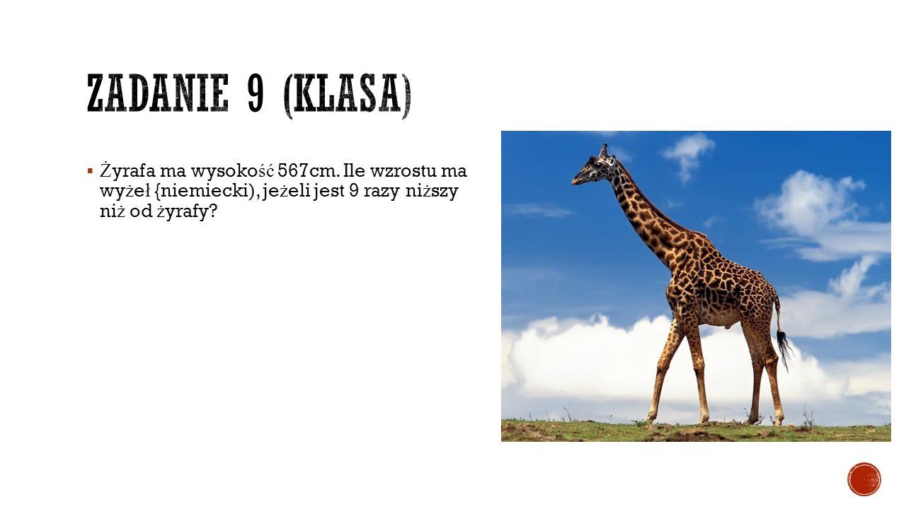  Ż yrafa ma wysoko ść 567cm. Ile wzrostu ma wy ż e ł {niemiecki), je ż eli jest 9 razy ni ż szy ni ż od ż yrafy?