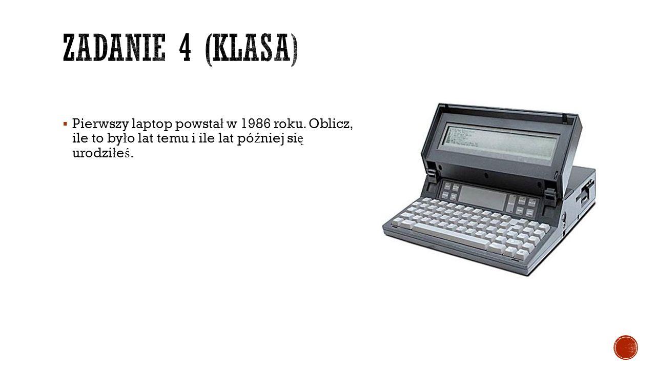  Pierwszy laptop powsta ł w 1986 roku. Oblicz, ile to by ł o lat temu i ile lat pó ź niej si ę urodzi ł e ś.