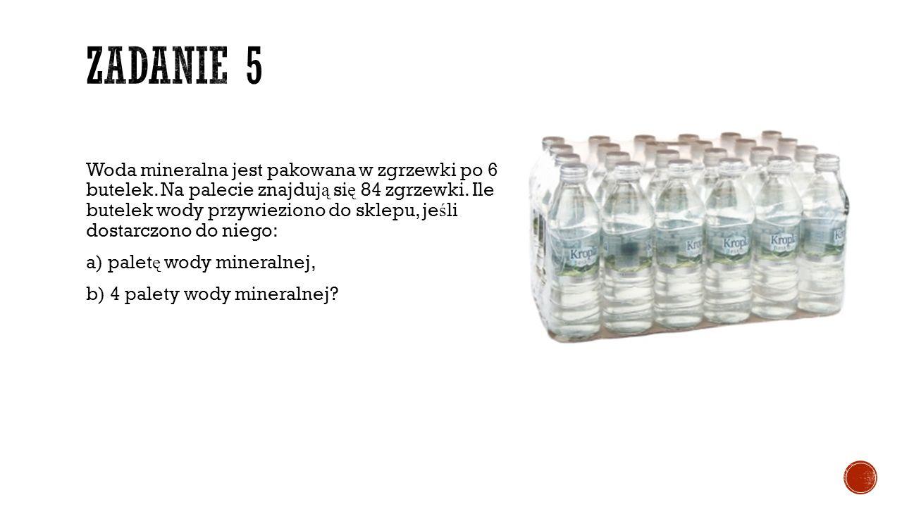 Woda mineralna jest pakowana w zgrzewki po 6 butelek. Na palecie znajduj ą si ę 84 zgrzewki. Ile butelek wody przywieziono do sklepu, je ś li dostarcz