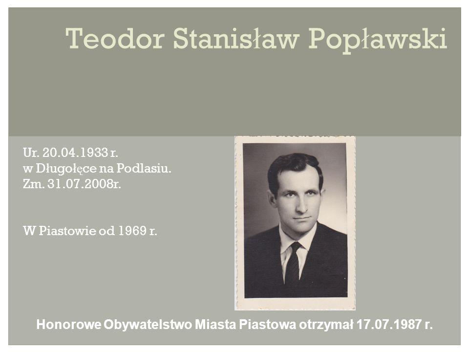 Teodor Stanis ł aw Pop ł awski Ur. 20.04.1933 r. w D ł ugo łę ce na Podlasiu.