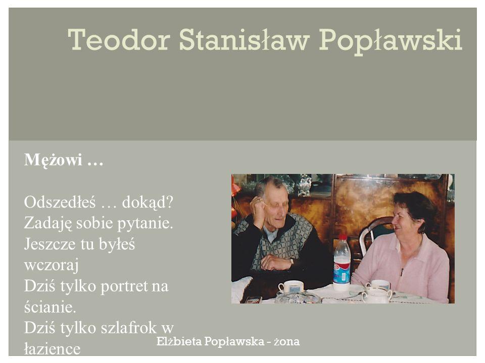 Teodor Stanis ł aw Pop ł awski Mężowi … Odszedłeś … dokąd.