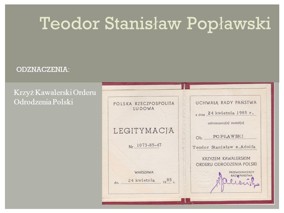 Teodor Stanis ł aw Pop ł awski Krzyż Kawalerski Orderu Odrodzenia Polski ODZNACZENIA: