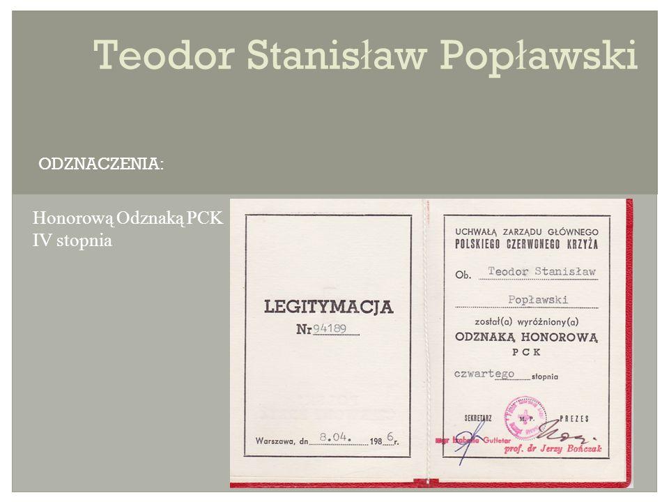 Teodor Stanis ł aw Pop ł awski Honorową Odznaką PCK IV stopnia ODZNACZENIA: