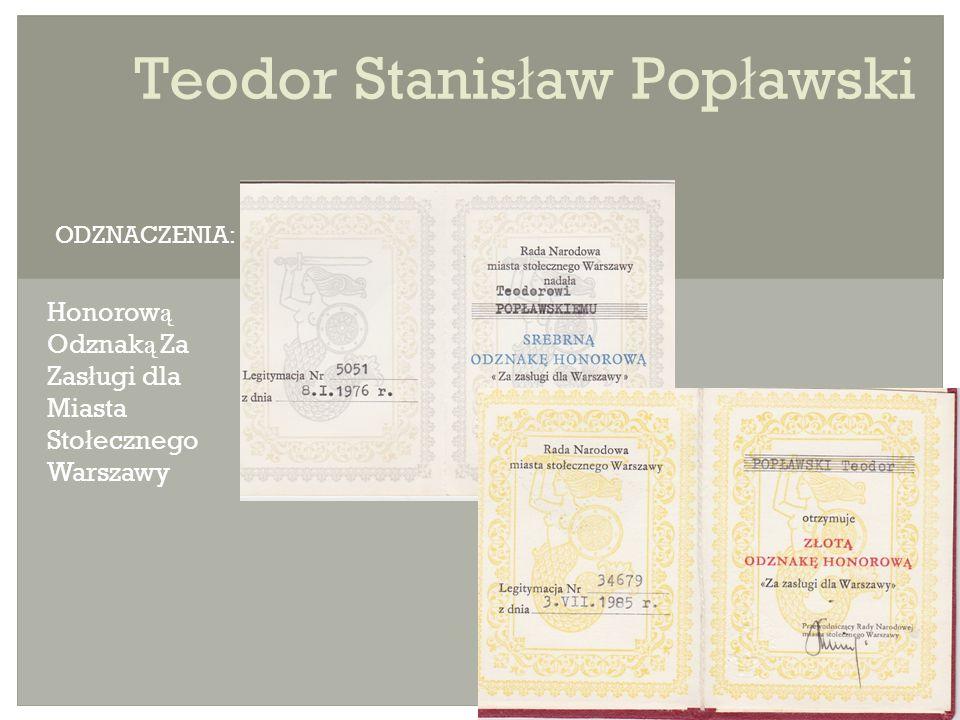 Teodor Stanis ł aw Pop ł awski Honorow ą Odznak ą Za Zas ł ugi dla Miasta Sto ł ecznego Warszawy ODZNACZENIA: