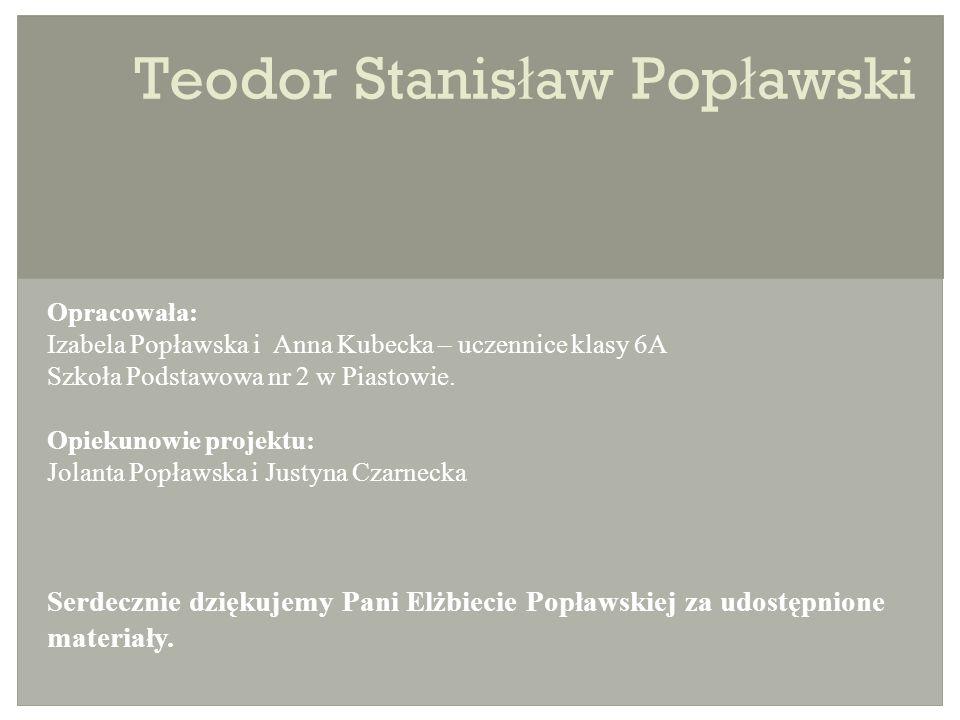 Teodor Stanis ł aw Pop ł awski Opracowała: Izabela Popławska i Anna Kubecka – uczennice klasy 6A Szkoła Podstawowa nr 2 w Piastowie.