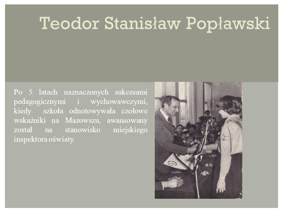 Teodor Stanis ł aw Pop ł awski Po 5 latach naznaczonych sukcesami pedagogicznymi i wychowawczymi, kiedy szkoła odnotowywała czołowe wskaźniki na Mazowszu, awansowany został na stanowisko miejskiego inspektora oświaty.