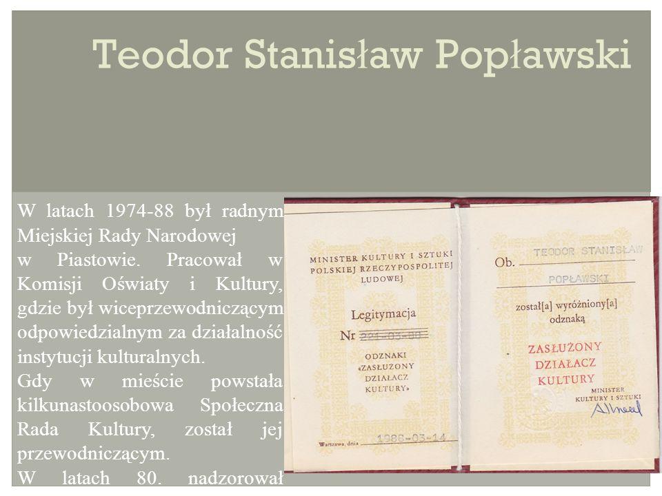 Teodor Stanis ł aw Pop ł awski W latach 1974-88 był radnym Miejskiej Rady Narodowej w Piastowie.