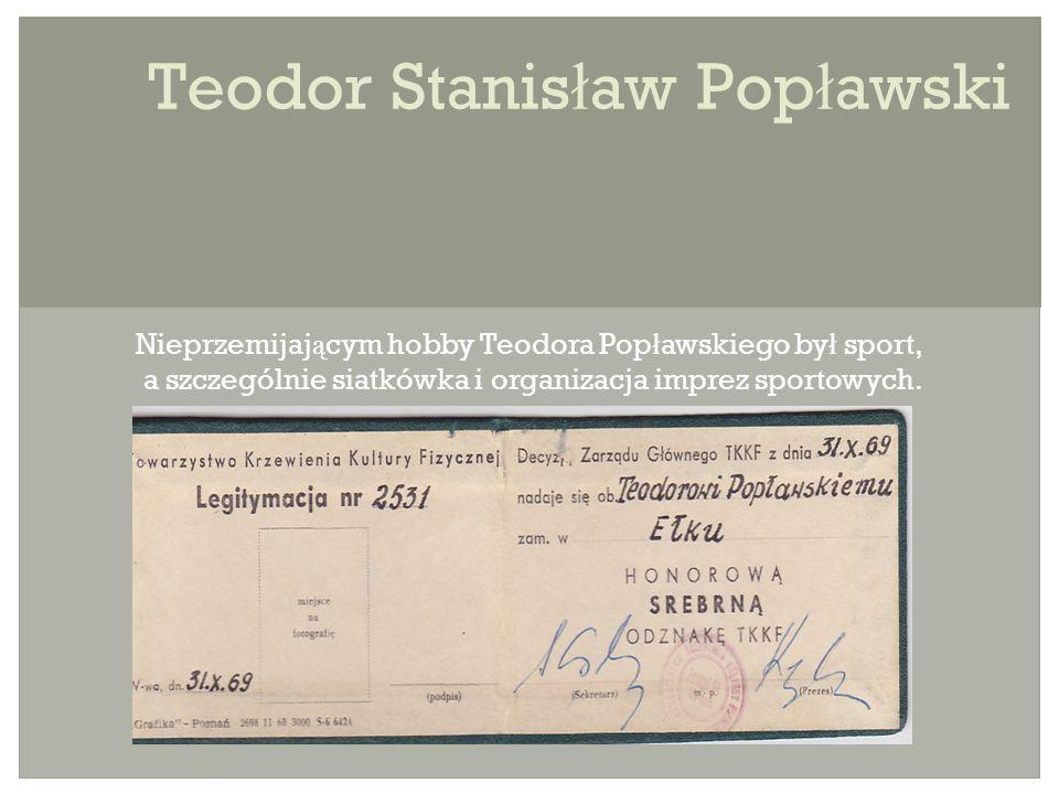 Teodor Stanis ł aw Pop ł awski Nieprzemijaj ą cym hobby Teodora Pop ł awskiego by ł sport, a szczególnie siatkówka i organizacja imprez sportowych.