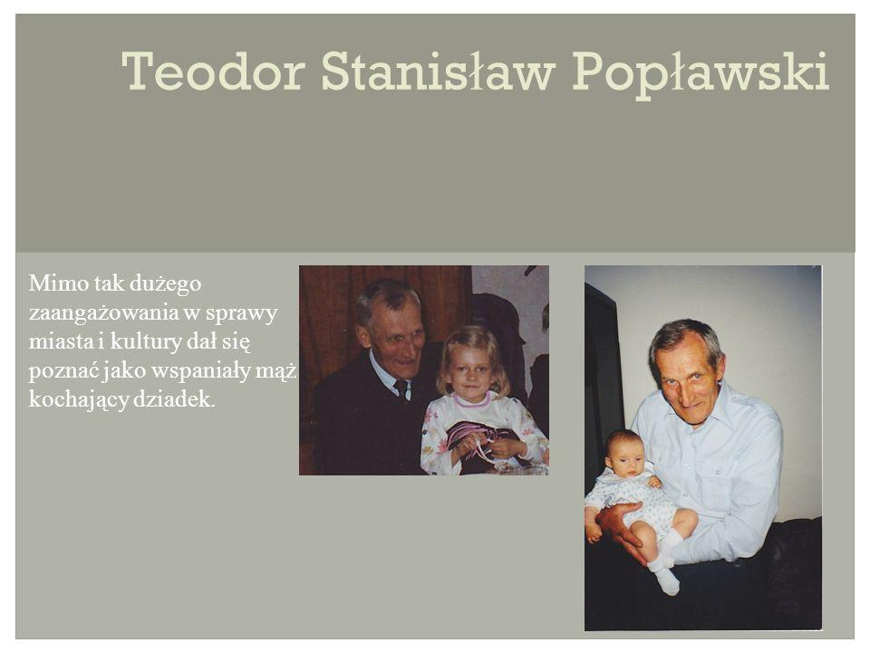 Teodor Stanis ł aw Pop ł awski Mimo tak dużego zaangażowania w sprawy miasta i kultury dał się poznać jako wspaniały mąż i kochający dziadek.