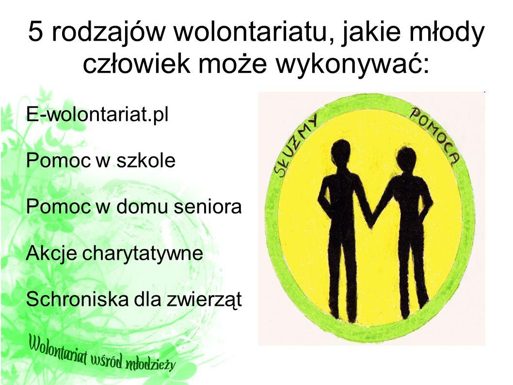 5 rodzajów wolontariatu, jakie młody człowiek może wykonywać: E-wolontariat.pl Pomoc w szkole Pomoc w domu seniora Akcje charytatywne Schroniska dla z
