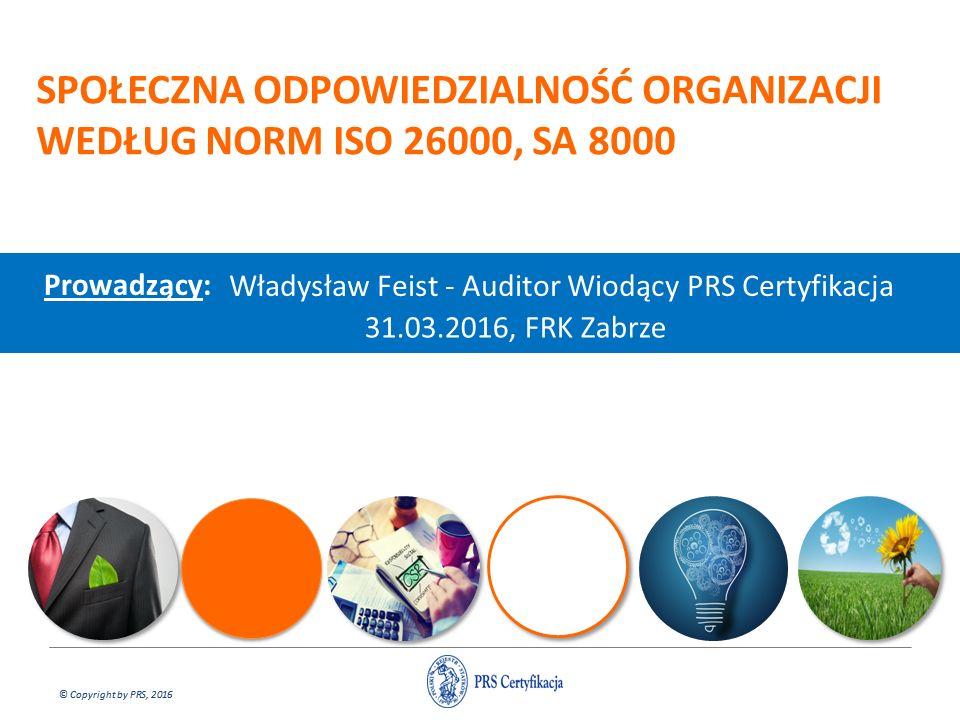 © Copyright by PRS, 2016 SPOŁECZNA ODPOWIEDZIALNOŚĆ ORGANIZACJI WEDŁUG NORM ISO 26000, SA 8000 Prowadzący: Władysław Feist - Auditor Wiodący PRS Certy