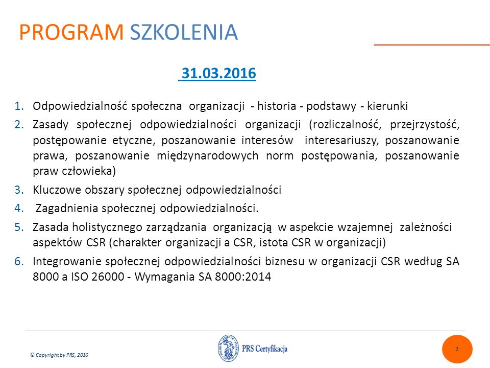 © Copyright by PRS, 2016 SPOŁECZNA ODPOWIEDZIALNOŚĆ ORGANIZACJI Społeczna odpowiedzialność organizacji biznesowych (CSR) i innych - strategia zarządzania firmą uwzględniająca aspekty prawne zrównoważonego rozwoju i ryzyk w organizacji i jej otoczeniu (SA 8000/ISO 26000) Odpowiedzialność społeczna organizacji w ostatnich latach jest coraz bardziej uświadamiana w kierownictwach organizacji na całym świecie.