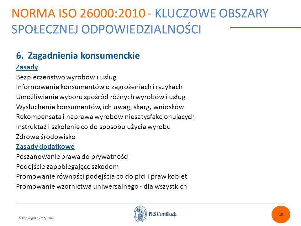 © Copyright by PRS, 2016 6.Zagadnienia konsumenckie Zasady Bezpieczeństwo wyrobów i usług Informowanie konsumentów o zagrożeniach i ryzykach Umożliwianie wyboru spośród różnych wyrobów i usług Wysłuchanie konsumentów, ich uwag, skarg, wniosków Rekompensata i naprawa wyrobów niesatysfakcjonujących Instruktaż i szkolenie co do sposobu użycia wyrobu Zdrowe środowisko Zasady dodatkowe Poszanowanie prawa do prywatności Podejście zapobiegające szkodom Promowanie równości podejścia co do płci i praw kobiet Promowanie wzornictwa uniwersalnego - dla wszystkich 28 NORMA ISO 26000:2010 - KLUCZOWE OBSZARY SPOŁECZNEJ ODPOWIEDZIALNOŚCI