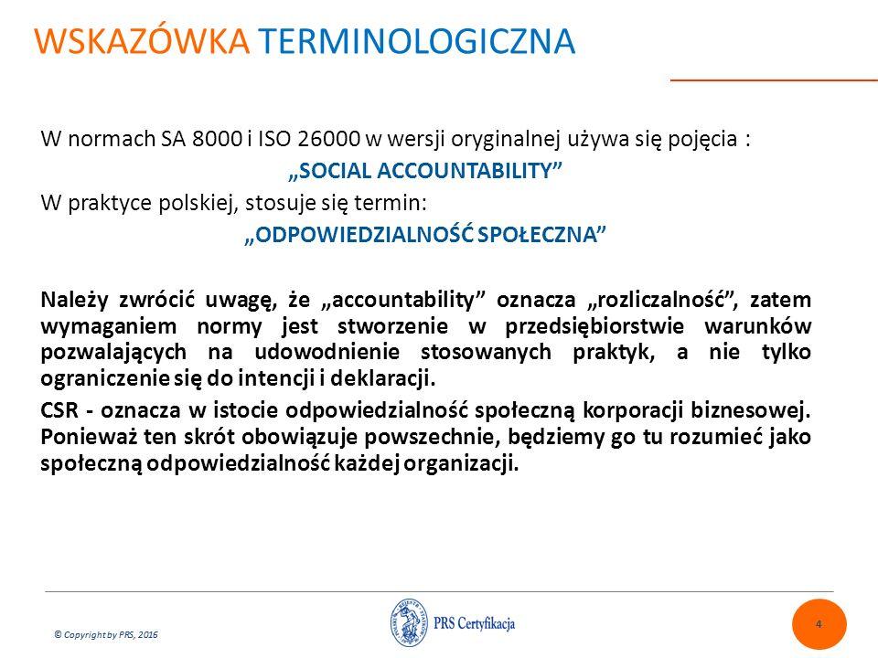 """© Copyright by PRS, 2016 WSKAZÓWKA TERMINOLOGICZNA W normach SA 8000 i ISO 26000 w wersji oryginalnej używa się pojęcia : """"SOCIAL ACCOUNTABILITY W praktyce polskiej, stosuje się termin: """"ODPOWIEDZIALNOŚĆ SPOŁECZNA Należy zwrócić uwagę, że """"accountability oznacza """"rozliczalność , zatem wymaganiem normy jest stworzenie w przedsiębiorstwie warunków pozwalających na udowodnienie stosowanych praktyk, a nie tylko ograniczenie się do intencji i deklaracji."""