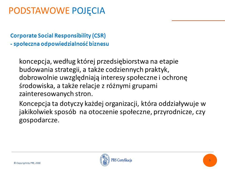 © Copyright by PRS, 2016 PODSTAWOWE POJĘCIA Corporate Social Responsibility (CSR) - społeczna odpowiedzialność biznesu koncepcja, według której przedsiębiorstwa na etapie budowania strategii, a także codziennych praktyk, dobrowolnie uwzględniają interesy społeczne i ochronę środowiska, a także relacje z różnymi grupami zainteresowanych stron.