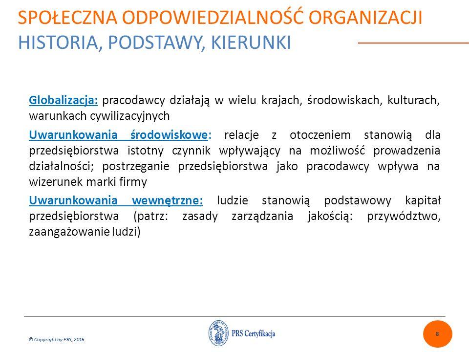 © Copyright by PRS, 2016 7.Zaangażowanie społeczne i rozwój społeczności lokalnej Zasady: Rozważać własną organizację jako część społeczności przy podchodzeniu do zagadnień zaangażowania i rozwoju społeczności, Uznawać prawa członków społeczności do podejmowania decyzji dotyczących ich społeczności i dlatego dążyć w sposób, jaki oni wybiorą do maksymalizowania ich zasobów i możliwości, Uznawać cechy charakterystyczne społeczności, takie jak ich kultura, religia, zwyczaje, tradycje i historie, Uznawać wartości pracy przy współpracy, wspieraniu w wymianie doświadczeń, zasobów i ofert.