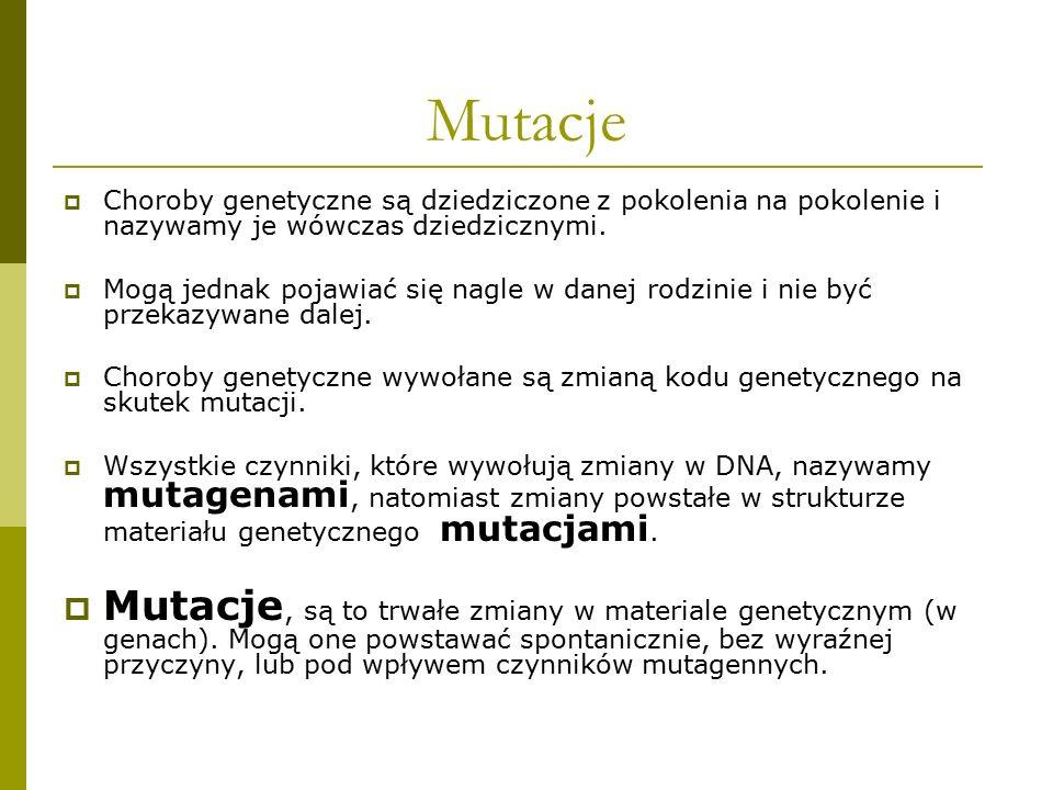 Mutacje  Choroby genetyczne są dziedziczone z pokolenia na pokolenie i nazywamy je wówczas dziedzicznymi.  Mogą jednak pojawiać się nagle w danej ro