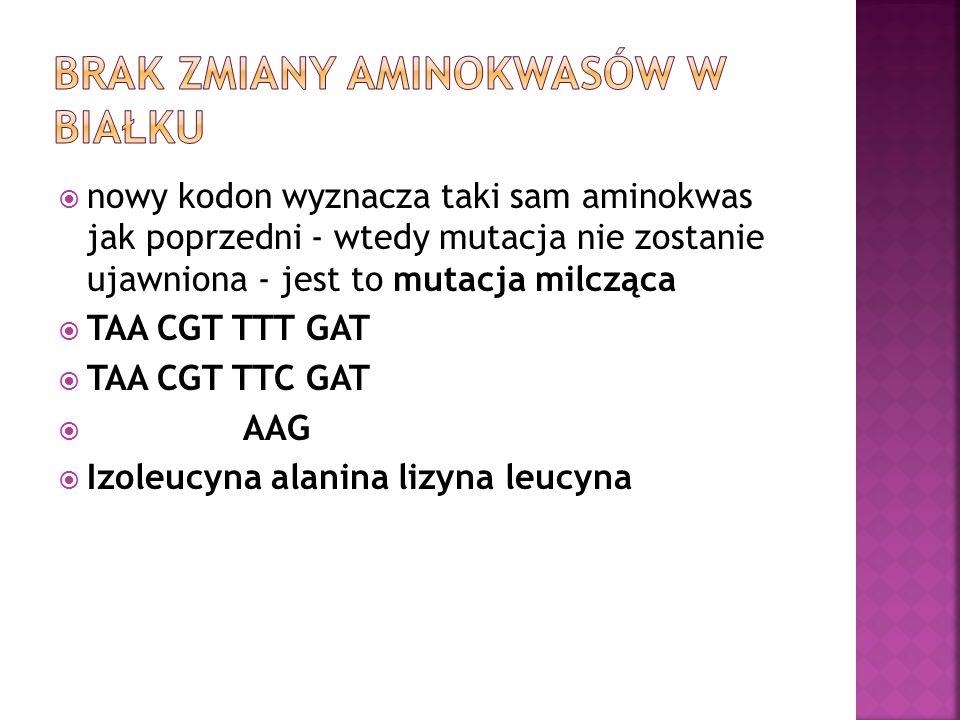  nowy kodon wyznacza taki sam aminokwas jak poprzedni - wtedy mutacja nie zostanie ujawniona - jest to mutacja milcząca  TAA CGT TTT GAT  TAA CGT TTC GAT  AAG  Izoleucyna alanina lizyna leucyna