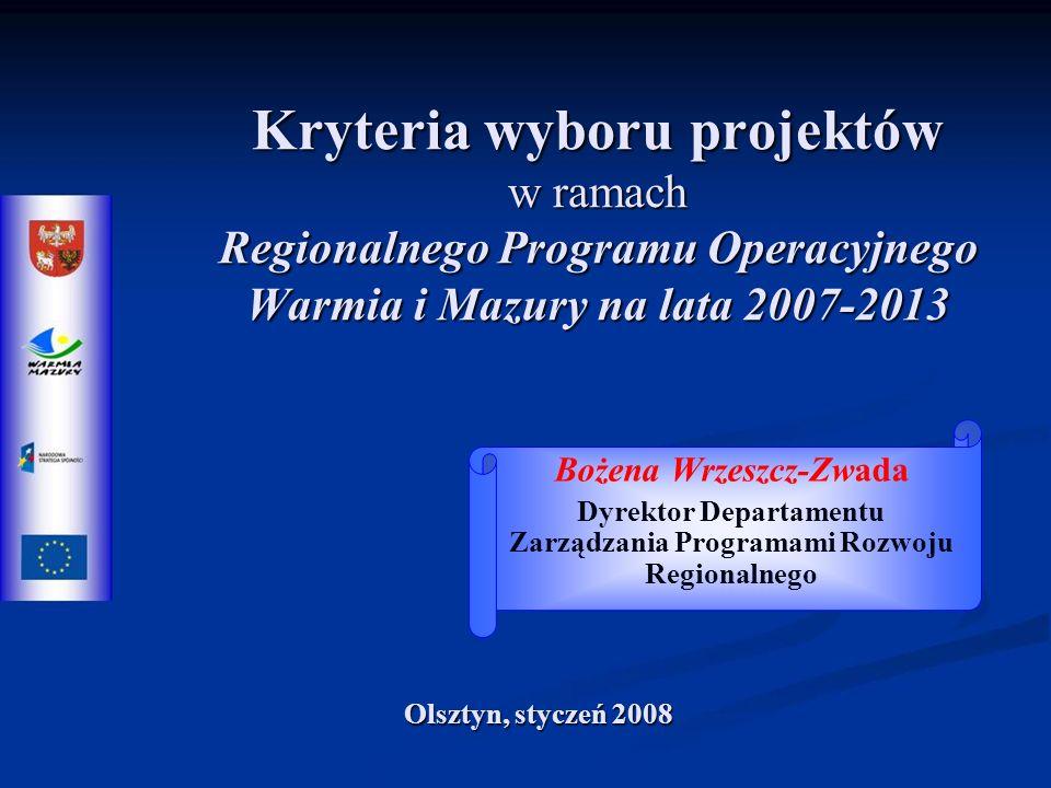 Kryteria wyboru projektów w ramach Regionalnego Programu Operacyjnego Warmia i Mazury na lata 2007-2013 Bożena Wrzeszcz-Zwada Dyrektor Departamentu Zarządzania Programami Rozwoju Regionalnego Olsztyn, styczeń 2008