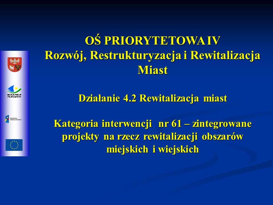 OŚ PRIORYTETOWA IV Rozwój, Restrukturyzacja i Rewitalizacja Miast Działanie 4.2 Rewitalizacja miast Kategoria interwencji nr 61 – zintegrowane projekty na rzecz rewitalizacji obszarów miejskich i wiejskich