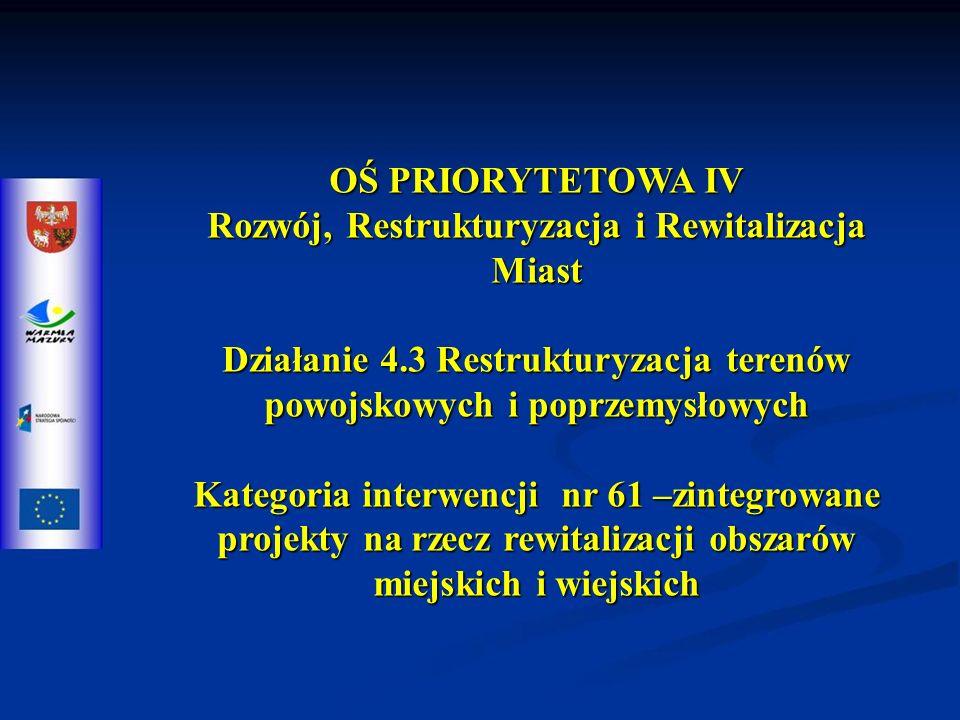 OŚ PRIORYTETOWA IV Rozwój, Restrukturyzacja i Rewitalizacja Miast Działanie 4.3 Restrukturyzacja terenów powojskowych i poprzemysłowych Kategoria interwencji nr 61 –zintegrowane projekty na rzecz rewitalizacji obszarów miejskich i wiejskich