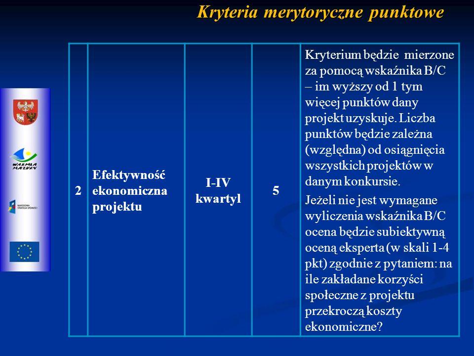 Kryteria merytoryczne punktowe 2 Efektywność ekonomiczna projektu I-IV kwartyl 5 Kryterium będzie mierzone za pomocą wskaźnika B/C – im wyższy od 1 tym więcej punktów dany projekt uzyskuje.