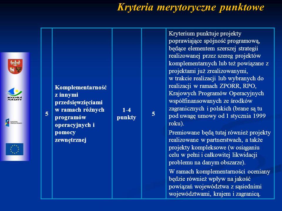 Kryteria merytoryczne punktowe 5 Komplementarność z innymi przedsięwzięciami w ramach różnych programów operacyjnych i pomocy zewnętrznej 1-4 punkty 5 Kryterium punktuje projekty poprawiające spójność programową, będące elementem szerszej strategii realizowanej przez szereg projektów komplementarnych lub też powiązane z projektami już zrealizowanymi, w trakcie realizacji lub wybranych do realizacji w ramach ZPORR, RPO, Krajowych Programów Operacyjnych współfinansowanych ze środków zagranicznych i polskich (brane są tu pod uwagę umowy od 1 stycznia 1999 roku).