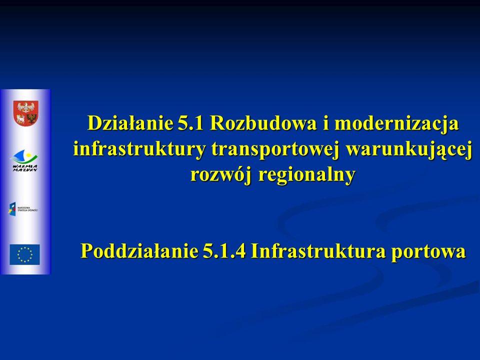 Działanie 5.1 Rozbudowa i modernizacja infrastruktury transportowej warunkującej rozwój regionalny Poddziałanie 5.1.4 Infrastruktura portowa