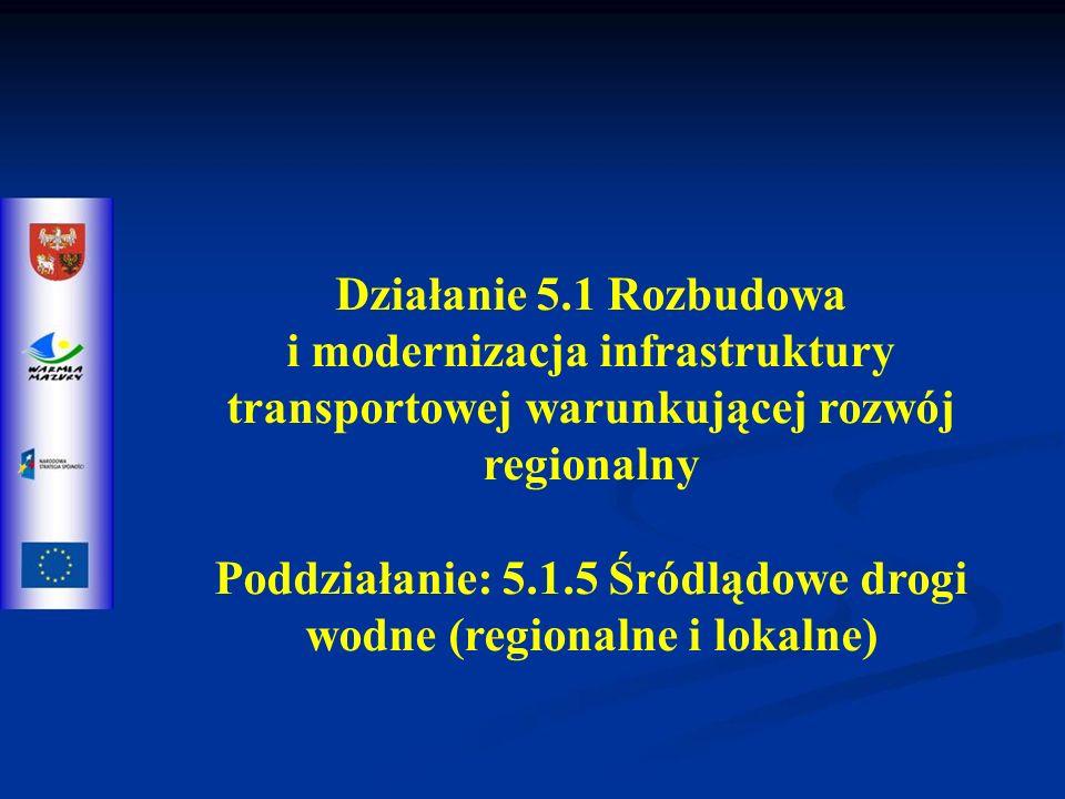 Działanie 5.1 Rozbudowa i modernizacja infrastruktury transportowej warunkującej rozwój regionalny Poddziałanie: 5.1.5 Śródlądowe drogi wodne (regionalne i lokalne)