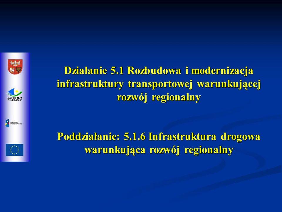 Działanie 5.1 Rozbudowa i modernizacja infrastruktury transportowej warunkującej rozwój regionalny Poddziałanie: 5.1.6 Infrastruktura drogowa warunkująca rozwój regionalny