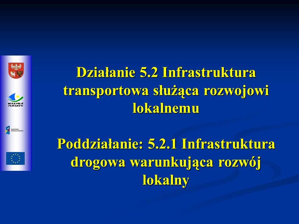 Działanie 5.2 Infrastruktura transportowa służąca rozwojowi lokalnemu Poddziałanie: 5.2.1 Infrastruktura drogowa warunkująca rozwój lokalny