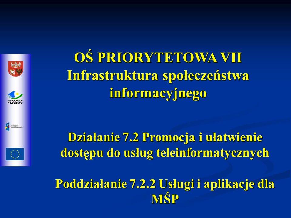 OŚ PRIORYTETOWA VII Infrastruktura społeczeństwa informacyjnego Działanie 7.2 Promocja i ułatwienie dostępu do usług teleinformatycznych Poddziałanie 7.2.2 Usługi i aplikacje dla MŚP