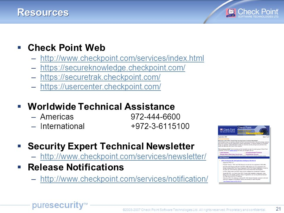 21 ©2003-2007 Check Point Software Technologies Ltd. All rights reserved. Proprietary and confidential. Resources  Check Point Web –http://www.checkp