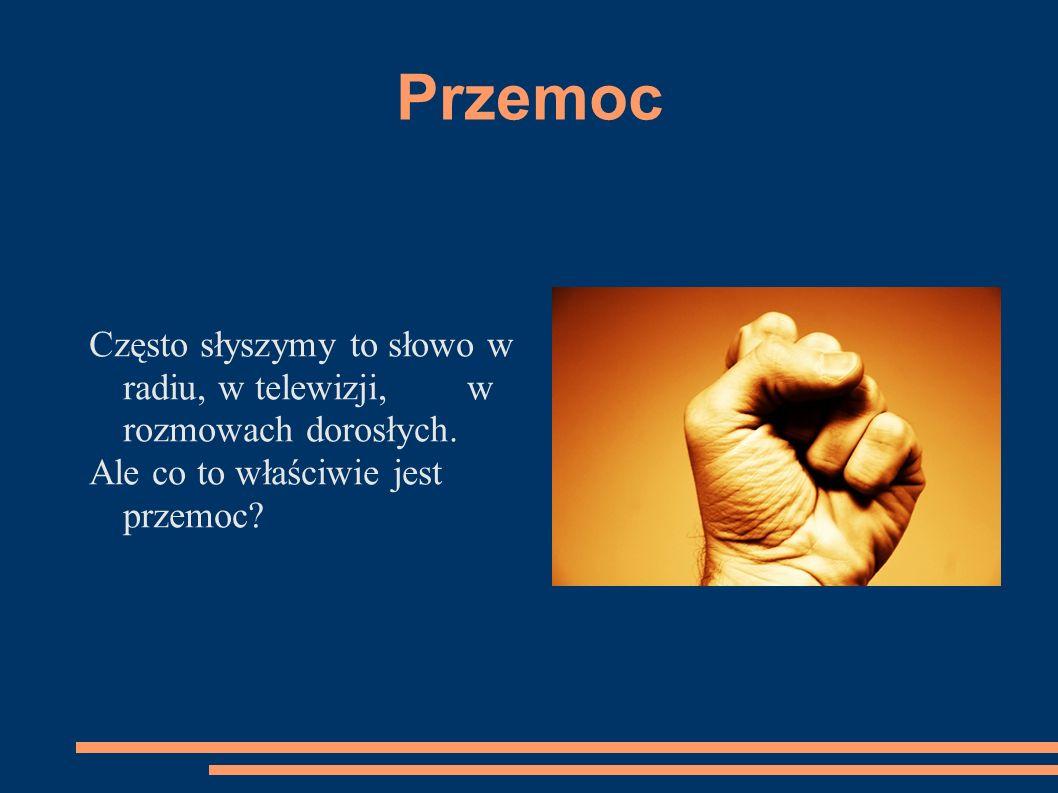 Przemoc Często słyszymy to słowo w radiu, w telewizji, w rozmowach dorosłych.