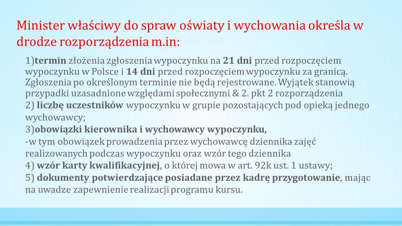 Minister właściwy do spraw oświaty i wychowania określa w drodze rozporządzenia m.in: 1)termin złożenia zgłoszenia wypoczynku na 21 dni przed rozpoczęciem wypoczynku w Polsce i 14 dni przed rozpoczęciem wypoczynku za granicą.