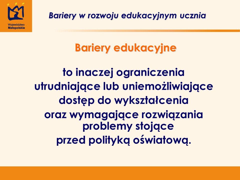 Bariery edukacyjne Bariery w rozwoju edukacyjnym ucznia to inaczej ograniczenia utrudniające lub uniemożliwiające dostęp do wykształcenia oraz wymagające rozwiązania problemy stojące przed polityką oświatową.