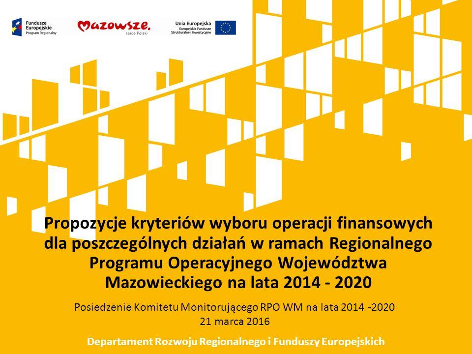 Propozycje kryteriów wyboru operacji finansowych dla poszczególnych działań w ramach Regionalnego Programu Operacyjnego Województwa Mazowieckiego na lata 2014 - 2020 Posiedzenie Komitetu Monitorującego RPO WM na lata 2014 -2020 21 marca 2016 Departament Rozwoju Regionalnego i Funduszy Europejskich