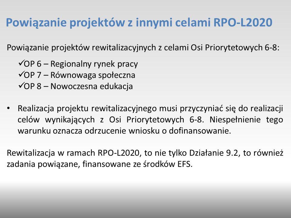 Powiązanie projektów z innymi celami RPO-L2020 Powiązanie projektów rewitalizacyjnych z celami Osi Priorytetowych 6-8: OP 6 – Regionalny rynek pracy OP 7 – Równowaga społeczna OP 8 – Nowoczesna edukacja Realizacja projektu rewitalizacyjnego musi przyczyniać się do realizacji celów wynikających z Osi Priorytetowych 6-8.