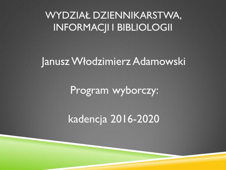 WYDZIAŁ DZIENNIKARSTWA, INFORMACJI I BIBLIOLOGII Janusz Włodzimierz Adamowski Program wyborczy: kadencja 2016-2020