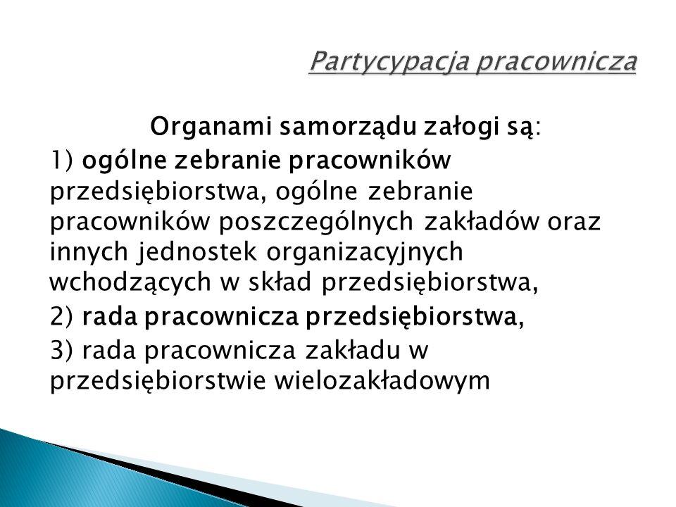 Organami samorządu załogi są: 1) ogólne zebranie pracowników przedsiębiorstwa, ogólne zebranie pracowników poszczególnych zakładów oraz innych jednostek organizacyjnych wchodzących w skład przedsiębiorstwa, 2) rada pracownicza przedsiębiorstwa, 3) rada pracownicza zakładu w przedsiębiorstwie wielozakładowym