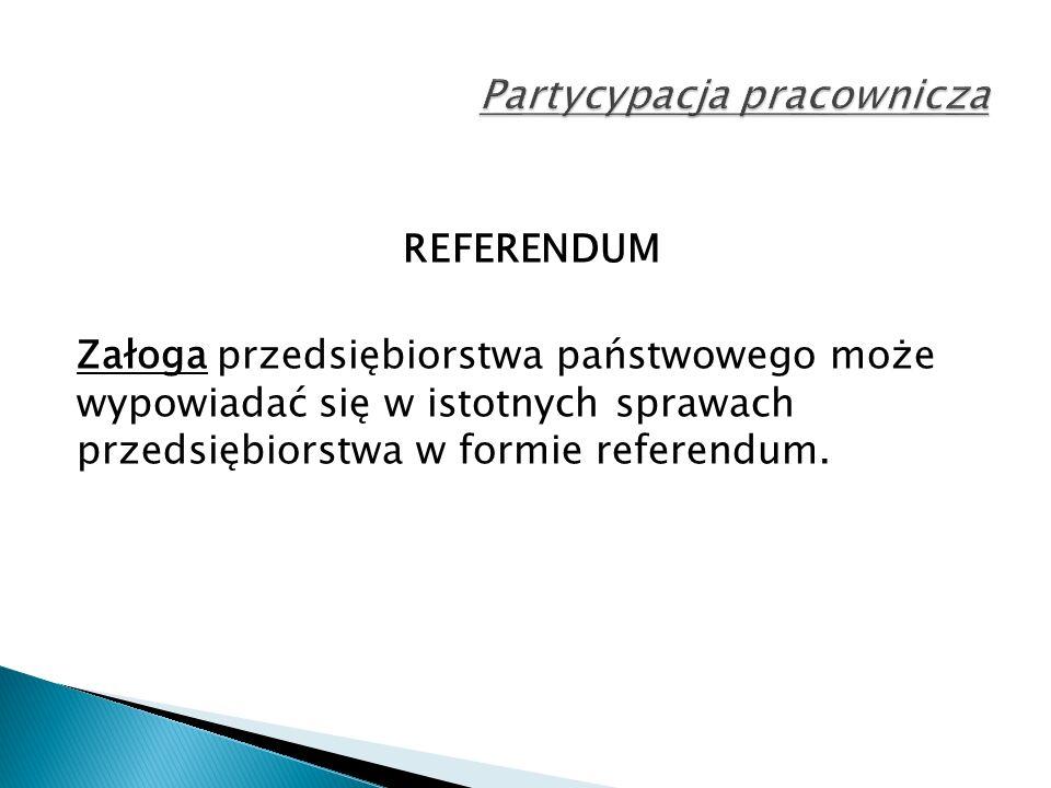 REFERENDUM Załoga przedsiębiorstwa państwowego może wypowiadać się w istotnych sprawach przedsiębiorstwa w formie referendum.