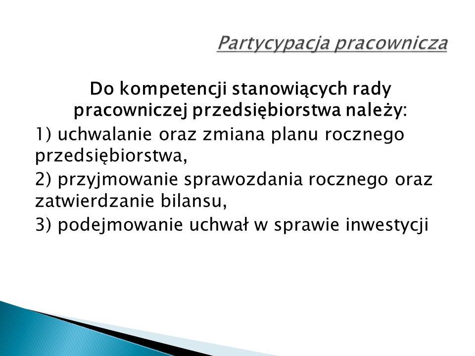 Do kompetencji stanowiących rady pracowniczej przedsiębiorstwa należy: 1) uchwalanie oraz zmiana planu rocznego przedsiębiorstwa, 2) przyjmowanie sprawozdania rocznego oraz zatwierdzanie bilansu, 3) podejmowanie uchwał w sprawie inwestycji
